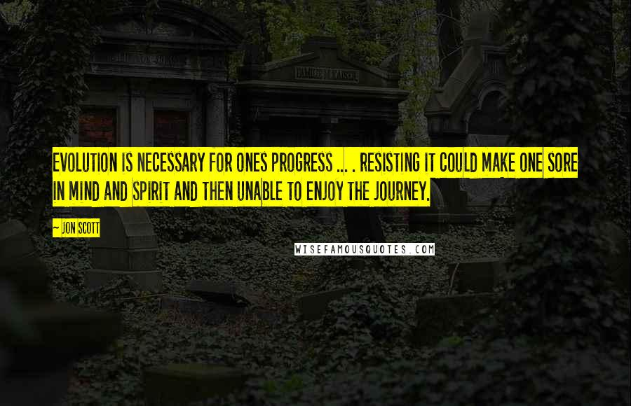 Jon Scott quotes: Evolution is necessary for ones progress ... . resisting it could make one sore in mind and spirit and then unable to enjoy the journey.