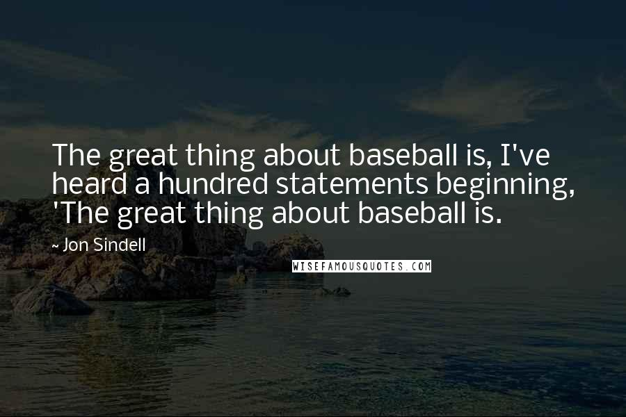 Jon Sindell quotes: The great thing about baseball is, I've heard a hundred statements beginning, 'The great thing about baseball is.