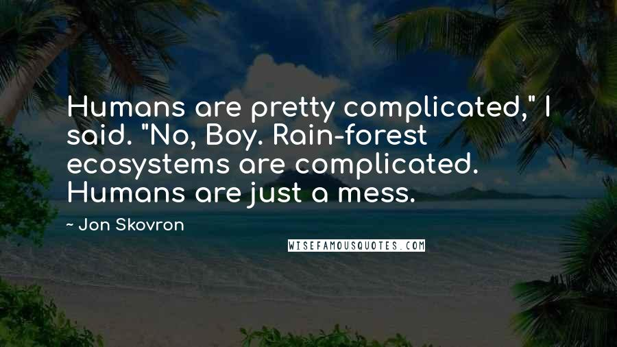 """Jon Skovron quotes: Humans are pretty complicated,"""" I said. """"No, Boy. Rain-forest ecosystems are complicated. Humans are just a mess."""