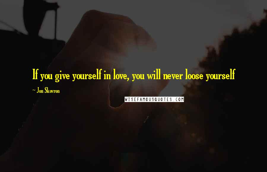 Jon Skovron quotes: If you give yourself in love, you will never loose yourself