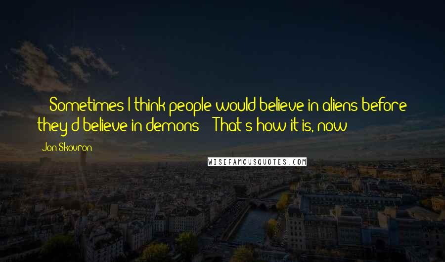 """Jon Skovron quotes: - """"Sometimes I think people would believe in aliens before they'd believe in demons""""- """"That's how it is, now!"""