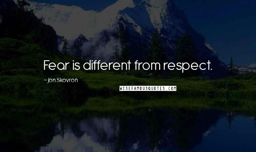 Jon Skovron quotes: Fear is different from respect.