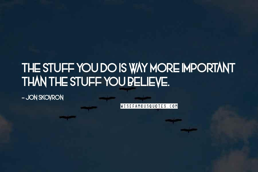 Jon Skovron quotes: The stuff you do is way more important than the stuff you believe.