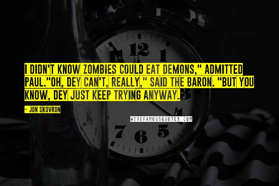 """Jon Skovron quotes: I didn't know zombies could eat demons,"""" admitted Paul.""""Oh, dey can't, really,"""" said the Baron. """"But you know, dey just keep trying anyway."""