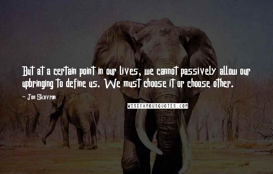 Jon Skovron quotes: But at a certain point in our lives, we cannot passively allow our upbringing to define us. We must choose it or choose other.