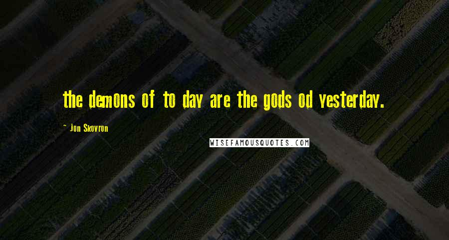 Jon Skovron quotes: the demons of to day are the gods od yesterday.