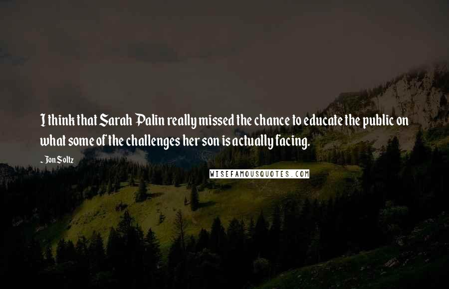 Jon Soltz quotes: I think that Sarah Palin really missed the chance to educate the public on what some of the challenges her son is actually facing.