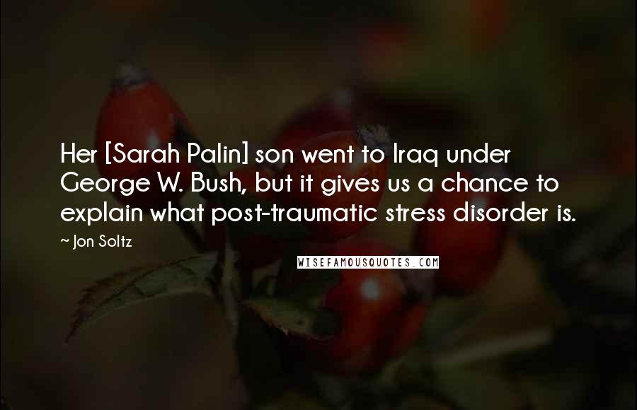 Jon Soltz quotes: Her [Sarah Palin] son went to Iraq under George W. Bush, but it gives us a chance to explain what post-traumatic stress disorder is.