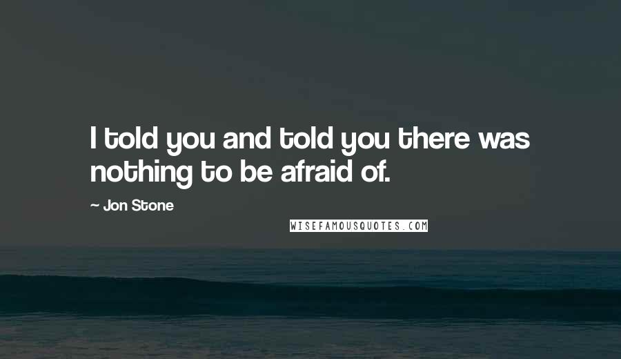 Jon Stone quotes: I told you and told you there was nothing to be afraid of.