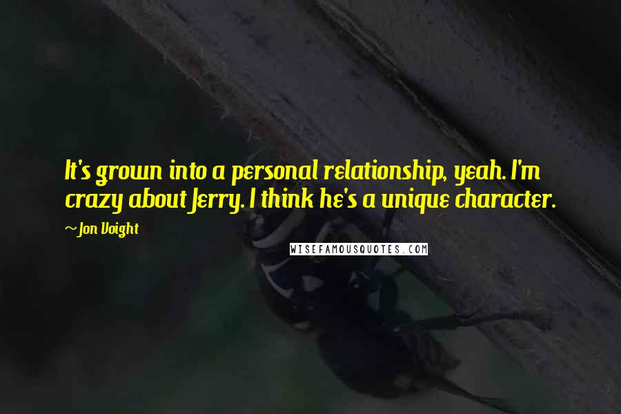 Jon Voight quotes: It's grown into a personal relationship, yeah. I'm crazy about Jerry. I think he's a unique character.