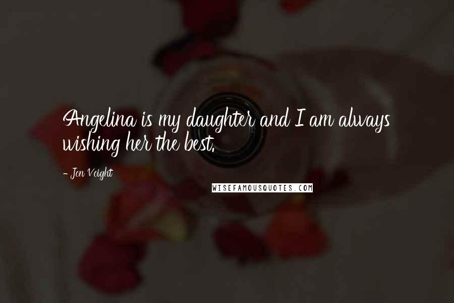 Jon Voight quotes: Angelina is my daughter and I am always wishing her the best.