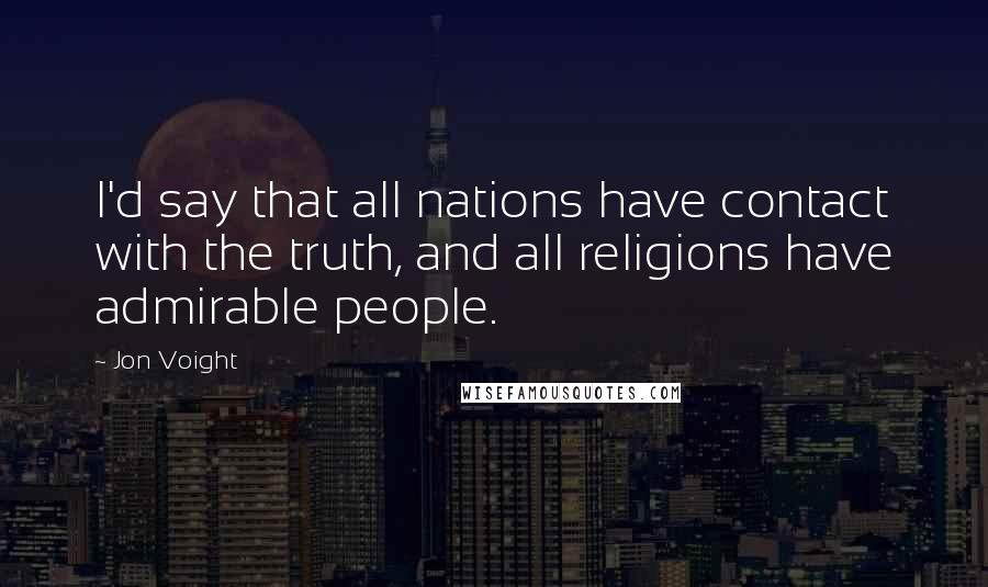 Jon Voight quotes: I'd say that all nations have contact with the truth, and all religions have admirable people.