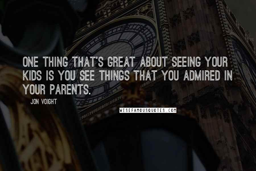 Jon Voight quotes: One thing that's great about seeing your kids is you see things that you admired in your parents.