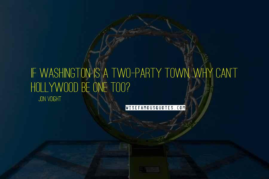 Jon Voight quotes: If Washington is a two-party town, why can't Hollywood be one too?