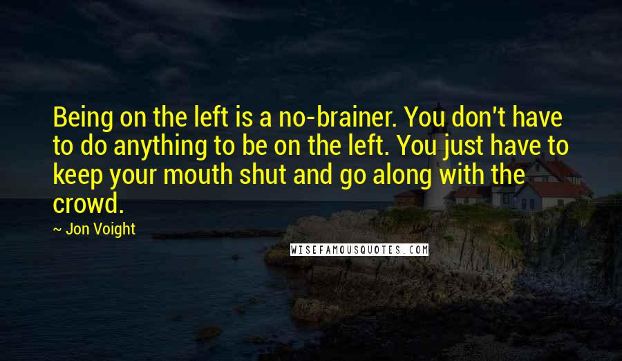 Jon Voight quotes: Being on the left is a no-brainer. You don't have to do anything to be on the left. You just have to keep your mouth shut and go along with