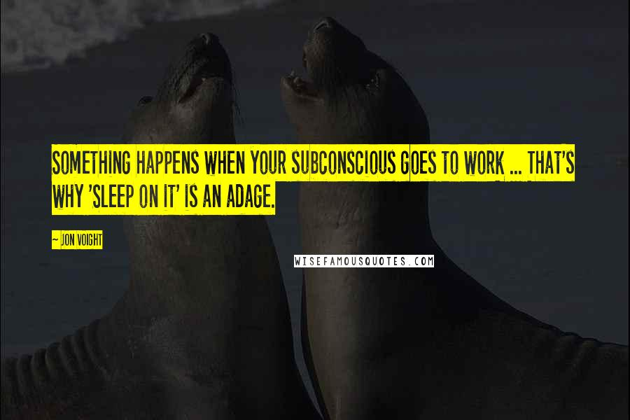 Jon Voight quotes: Something happens when your subconscious goes to work ... That's why 'Sleep on it' is an adage.