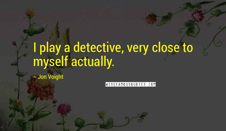 Jon Voight quotes: I play a detective, very close to myself actually.
