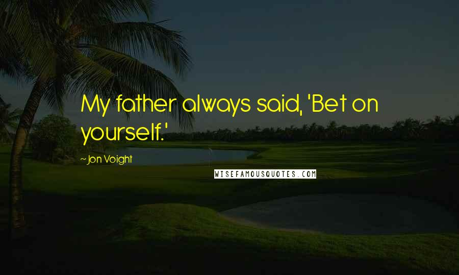 Jon Voight quotes: My father always said, 'Bet on yourself.'