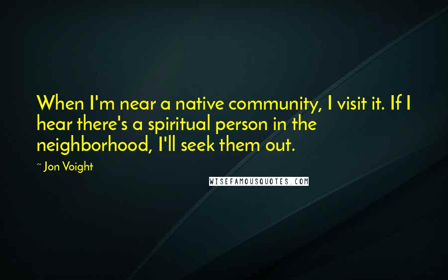 Jon Voight quotes: When I'm near a native community, I visit it. If I hear there's a spiritual person in the neighborhood, I'll seek them out.