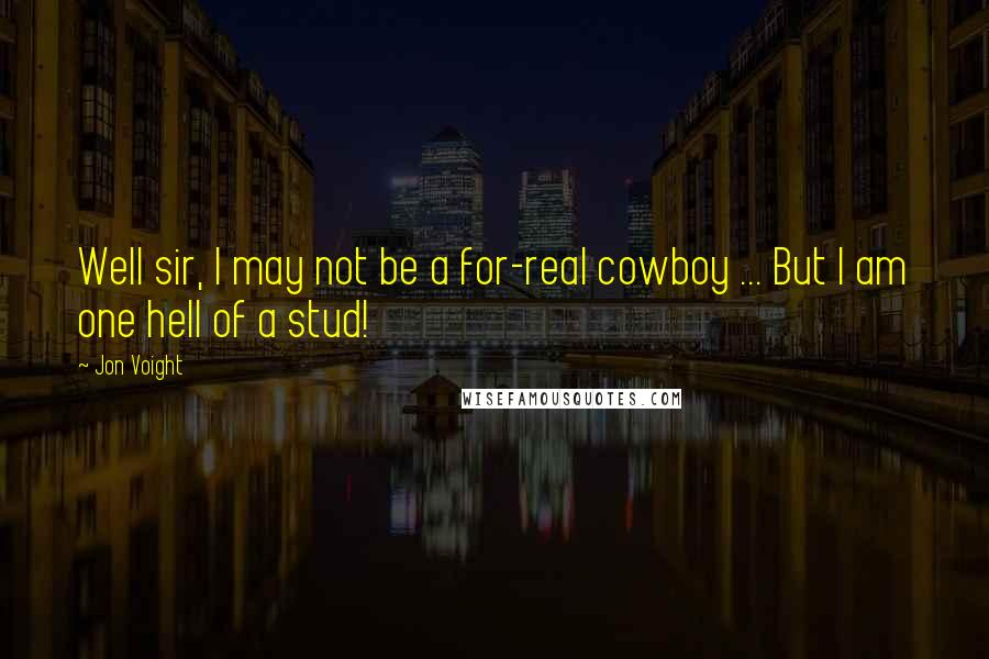 Jon Voight quotes: Well sir, I may not be a for-real cowboy ... But I am one hell of a stud!