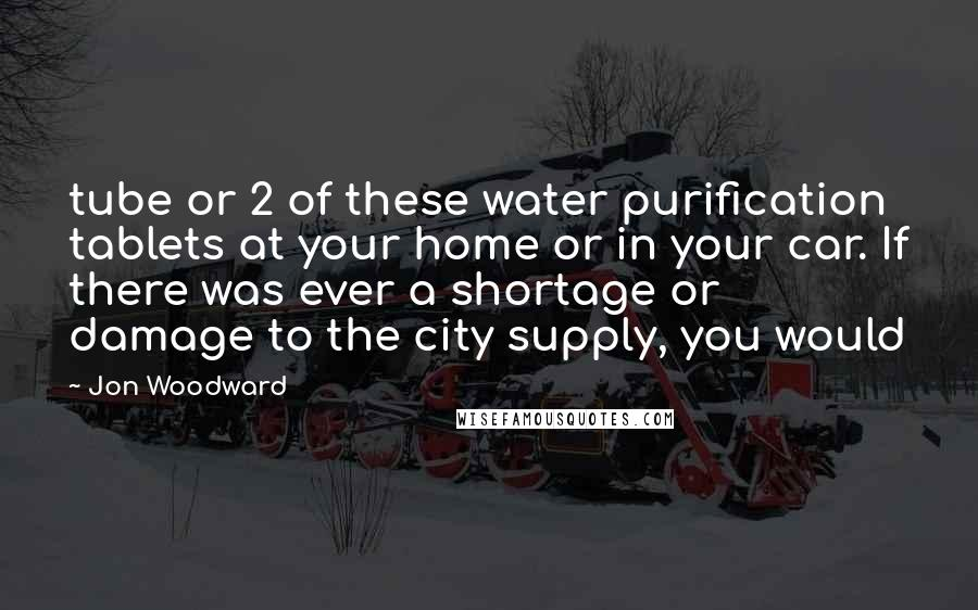 Jon Woodward quotes: tube or 2 of these water purification tablets at your home or in your car. If there was ever a shortage or damage to the city supply, you would