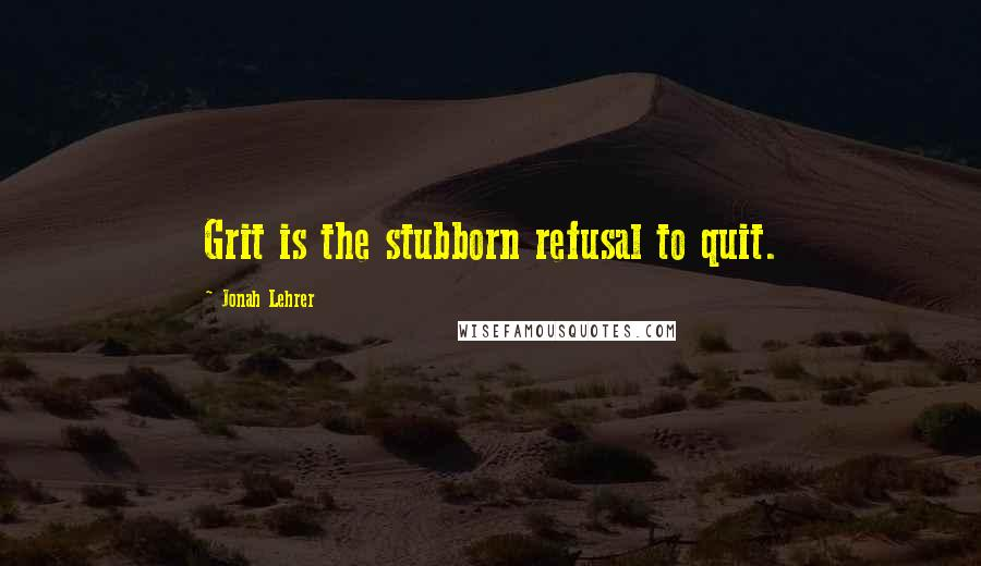 Jonah Lehrer quotes: Grit is the stubborn refusal to quit.