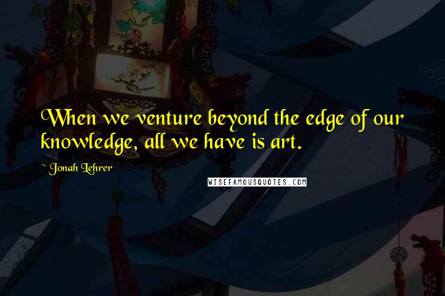 Jonah Lehrer quotes: When we venture beyond the edge of our knowledge, all we have is art.