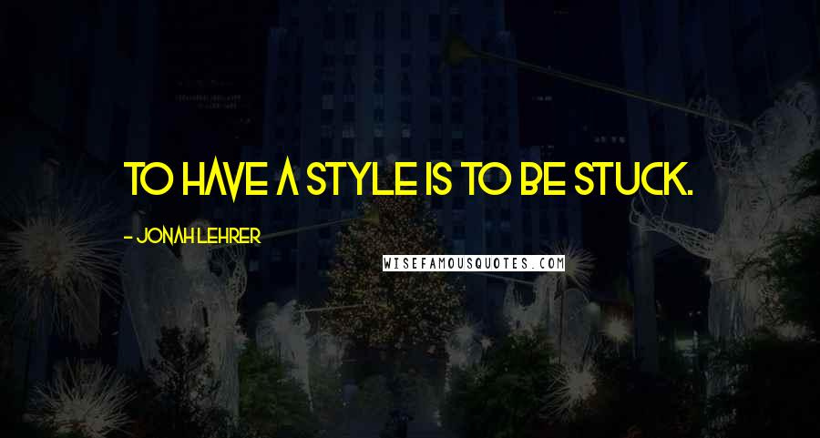 Jonah Lehrer quotes: To have a style is to be stuck.