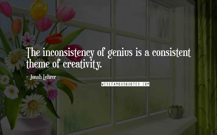 Jonah Lehrer quotes: The inconsistency of genius is a consistent theme of creativity.