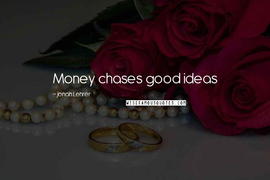Jonah Lehrer quotes: Money chases good ideas