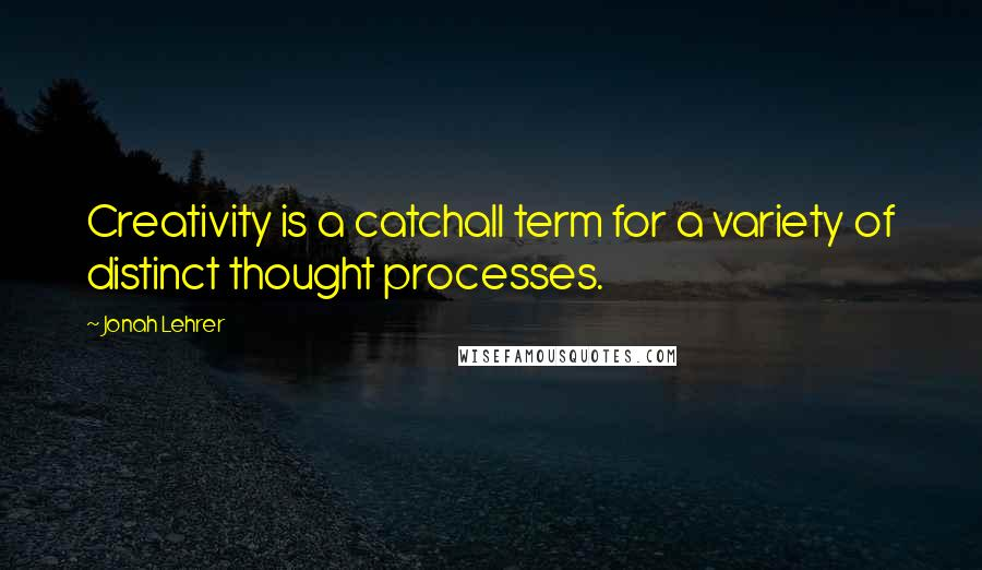 Jonah Lehrer quotes: Creativity is a catchall term for a variety of distinct thought processes.