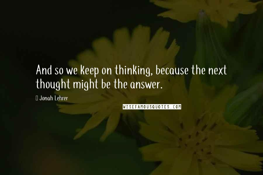 Jonah Lehrer quotes: And so we keep on thinking, because the next thought might be the answer.