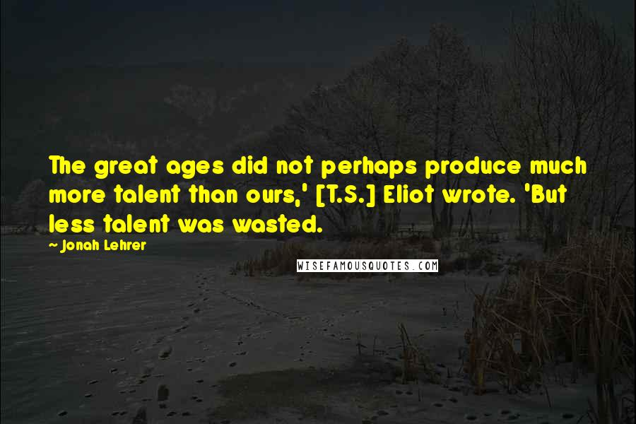 Jonah Lehrer quotes: The great ages did not perhaps produce much more talent than ours,' [T.S.] Eliot wrote. 'But less talent was wasted.