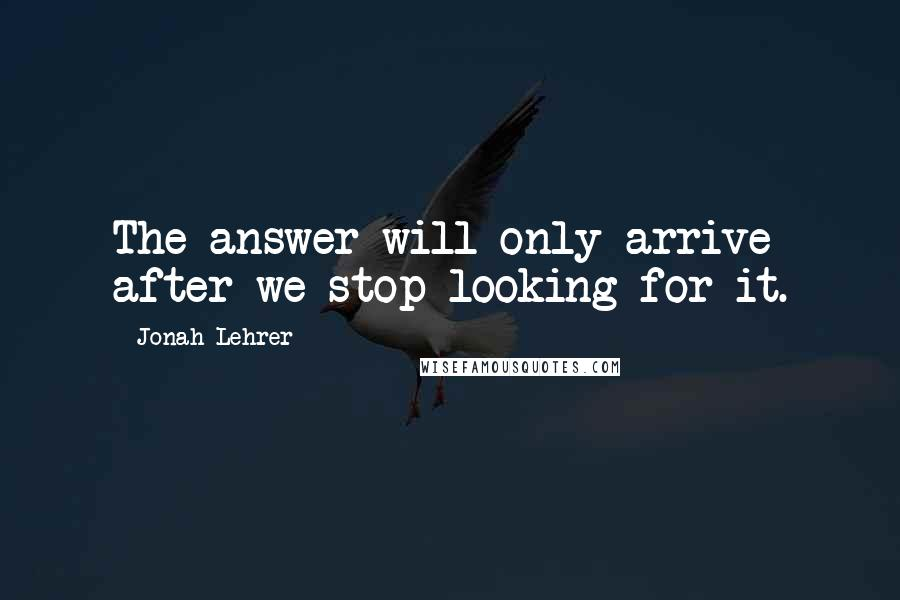 Jonah Lehrer quotes: The answer will only arrive after we stop looking for it.