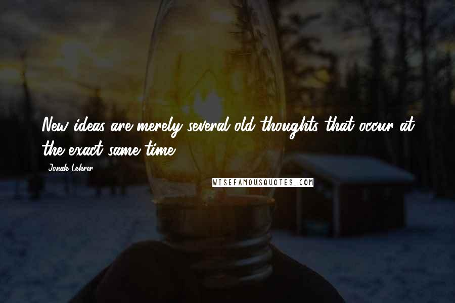 Jonah Lehrer quotes: New ideas are merely several old thoughts that occur at the exact same time.