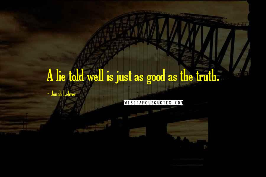 Jonah Lehrer quotes: A lie told well is just as good as the truth.