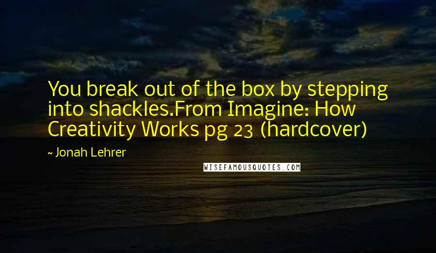 Jonah Lehrer quotes: You break out of the box by stepping into shackles.From Imagine: How Creativity Works pg 23 (hardcover)
