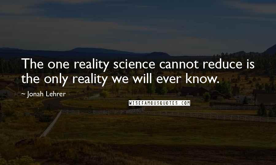 Jonah Lehrer quotes: The one reality science cannot reduce is the only reality we will ever know.