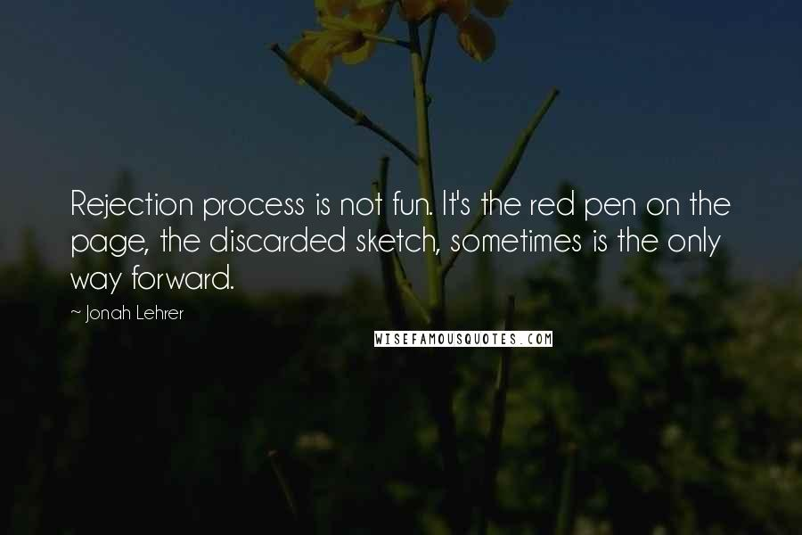 Jonah Lehrer quotes: Rejection process is not fun. It's the red pen on the page, the discarded sketch, sometimes is the only way forward.