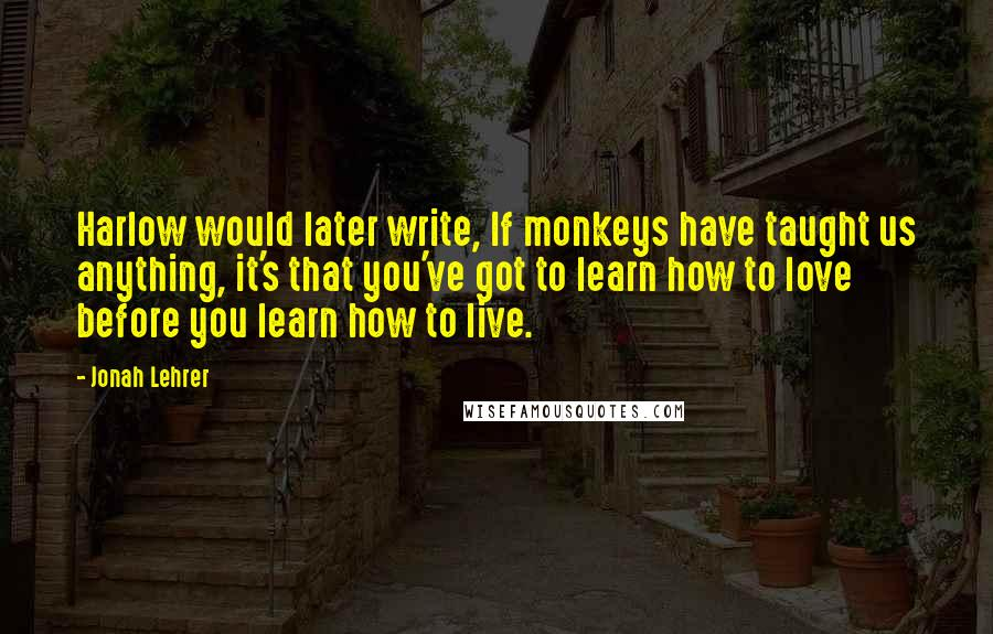 Jonah Lehrer quotes: Harlow would later write, If monkeys have taught us anything, it's that you've got to learn how to love before you learn how to live.