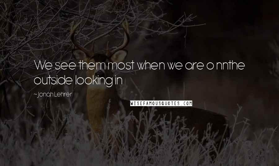 Jonah Lehrer quotes: We see them most when we are o nnthe outside looking in