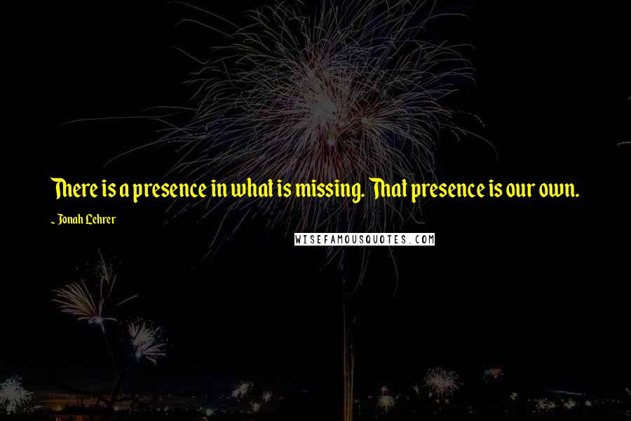 Jonah Lehrer quotes: There is a presence in what is missing. That presence is our own.