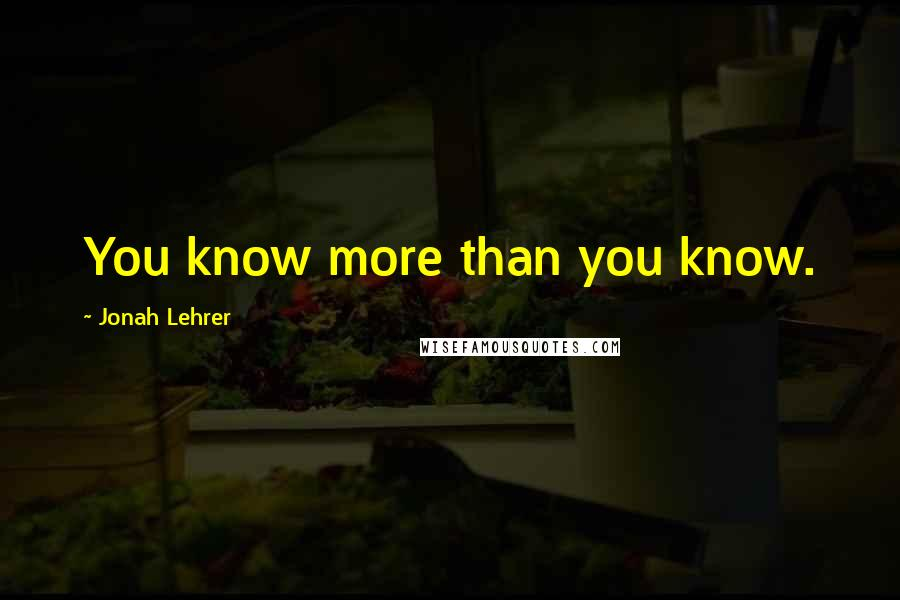 Jonah Lehrer quotes: You know more than you know.