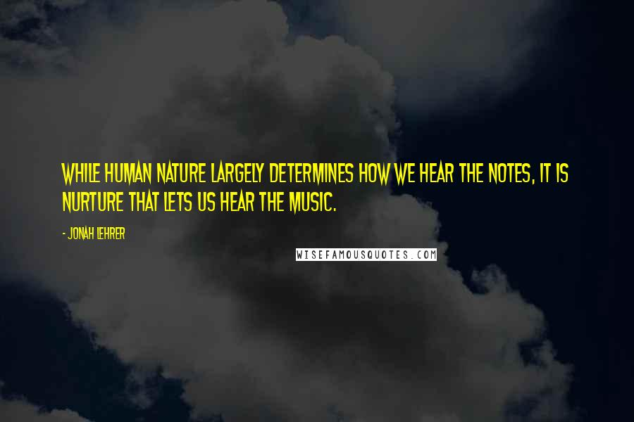 Jonah Lehrer quotes: While human nature largely determines how we hear the notes, it is nurture that lets us hear the music.