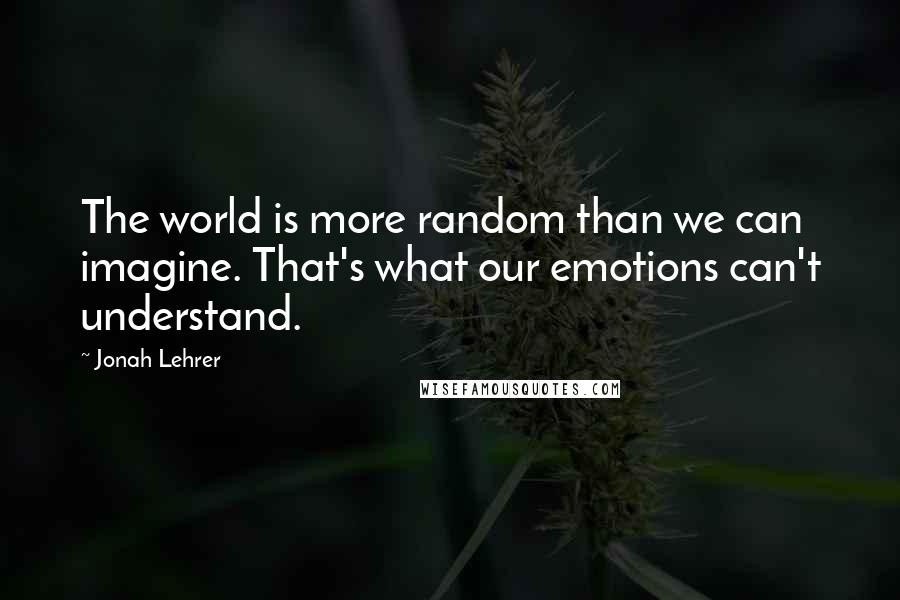 Jonah Lehrer quotes: The world is more random than we can imagine. That's what our emotions can't understand.