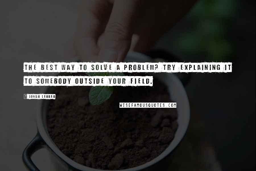 Jonah Lehrer quotes: The best way to solve a problem? Try explaining it to somebody outside your field.
