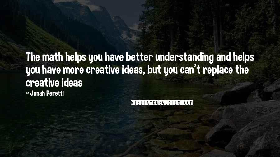 Jonah Peretti quotes: The math helps you have better understanding and helps you have more creative ideas, but you can't replace the creative ideas