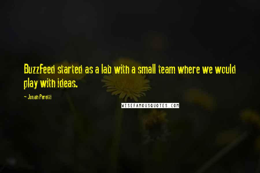 Jonah Peretti quotes: BuzzFeed started as a lab with a small team where we would play with ideas.