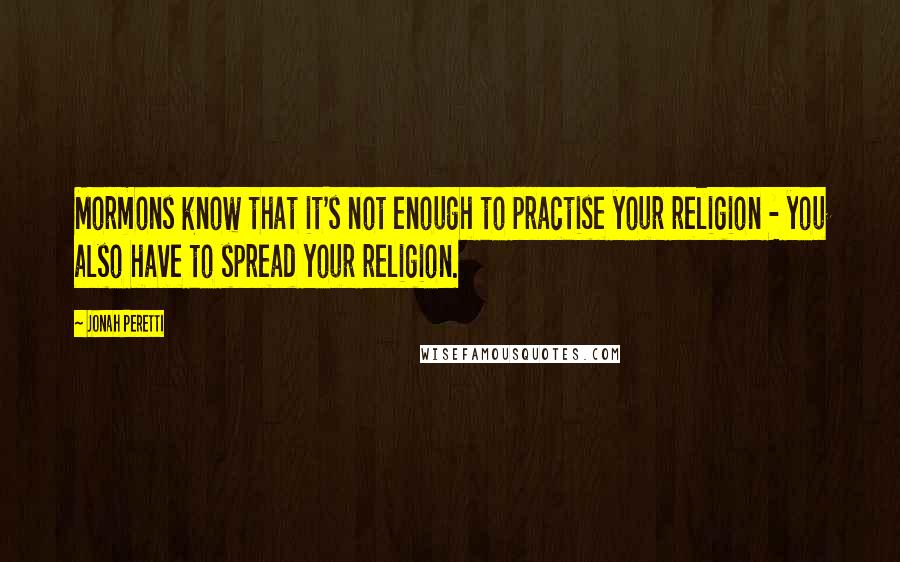 Jonah Peretti quotes: Mormons know that it's not enough to practise your religion - you also have to spread your religion.