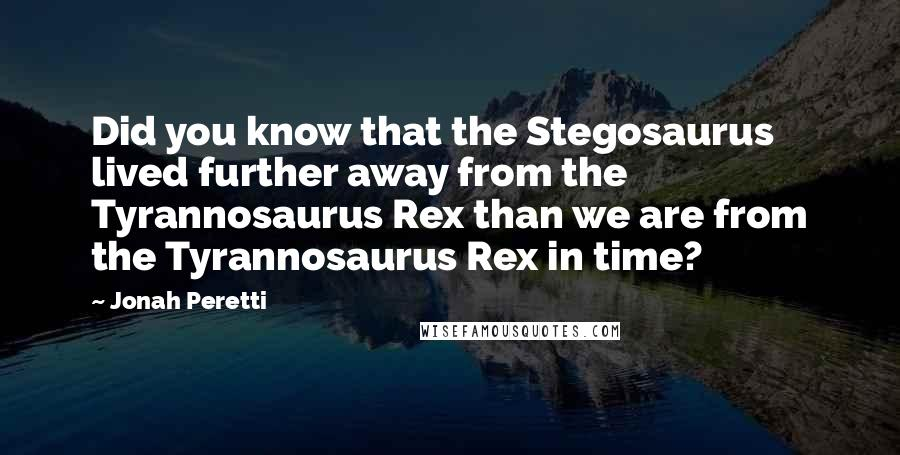 Jonah Peretti quotes: Did you know that the Stegosaurus lived further away from the Tyrannosaurus Rex than we are from the Tyrannosaurus Rex in time?